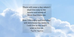 There will come a day where I shall live only in the hearts and minds of those that knew me.How I live today and everyday will determine the memoryTW
