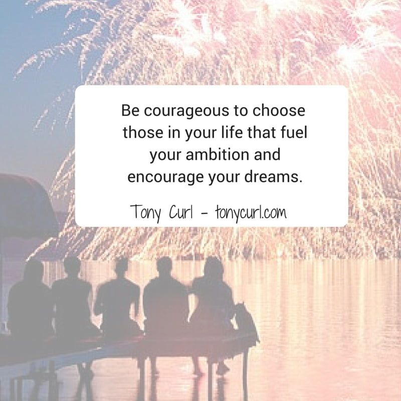 Be courageous to choose those in your life that fuel your ambition and encourage your dreams.